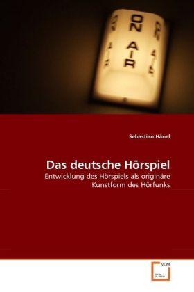 Das deutsche Hörspiel - Entwicklung des Hörspiels als originäre Kunstform des Hörfunks - Hänel, Sebastian