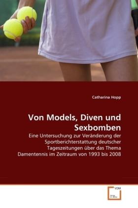 Von Models, Diven und Sexbomben - Eine Untersuchung zur Veränderung der Sportberichterstattung deutscher Tageszeitungen über das Thema Damentennis im Zeitraum von 1993 bis 2008 - Hopp, Catharina