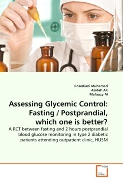 Assessing Glycemic Control: Fasting / Postprandial, which one is better?: A RCT between fasting and 2 hours postprandial blood glucose monitoring in ... patients attending outpatient clinic, HUSM