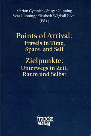 Points of Arrival: Travels in Time, Space, and Self / Zielpunkte: Unterwegs in Zeit, Raum und Selbst - Gymnich, Marion, Ansgar Nünning Vera Nünning (Hrsg.) u. a
