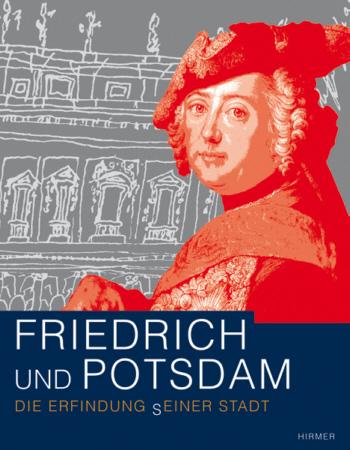 Friedrich und Potsdam. Die Erfindung (s)einer Stadt - Hirmer
