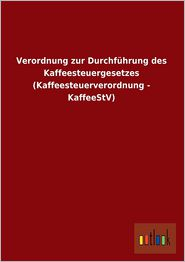 Verordnung Zur Durchfuhrung Des Kaffeesteuergesetzes (Kaffeesteuerverordnung - Kaffeestv) - Ohne Autor