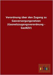 Verordnung Uber Den Zugang Zu Gasversorgungsnetzen (Gasnetzzugangsverordnung - Gasnzv) - Ohne Autor