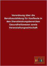 Verordnung Uber Die Berufsausbildung Fur Kaufleute in Den Dienstleistungsbereichen Gesundheitswesen Sowie Veranstaltungswirtschaft - Ohne Autor