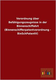 Verordnung Uber Befahigungszeugnisse in Der Binnenschiffahrt (Binnenschifferpatentverordnung - Binschpatentv) - Ohne Autor