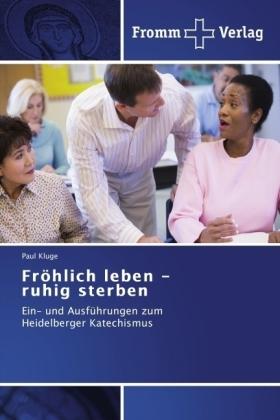 Fröhlich leben - ruhig sterben - Ein- und Ausführungen zum Heidelberger Katechismus - Kluge, Paul