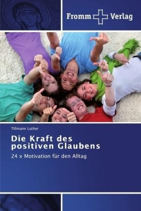 Die Kraft des positiven Glaubens - 24 x Motivation für den Alltag - Luther, Tillmann