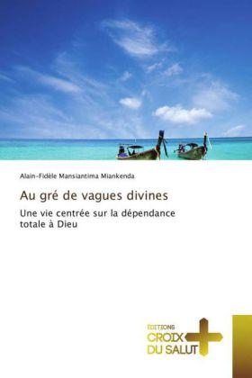 Au gré de vagues divines - Une vie centrée sur la dépendance totale à Dieu - Mansiantima Miankenda, Alain-Fidèle