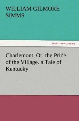Charlemont, Or, the Pride of the Village. a Tale of Kentucky als Buch von William Gilmore Simms - TREDITION CLASSICS