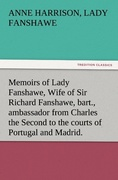 Fanshawe, Lady Anne Harrison: Memoirs of Lady Fanshawe, Wife of Sir Richard Fanshawe, bart., ambassador from Charles the Second to the courts of Portugal and Madrid.
