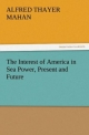 The Interest of America in Sea Power, Present and Future - A. T. (Alfred Thayer) Mahan