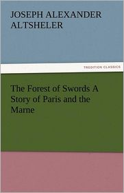 The Forest of Swords a Story of Paris and the Marne - Joseph A. Altsheler