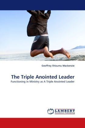 The Triple Anointed Leader - Functioning in Ministry as A Triple Anointed Leader - Mackenzie, Geoffrey Shisumu