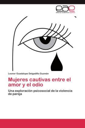 Mujeres cautivas entre el amor y el odio - Una exploración psicosocial de la violencia de pareja - Delgadillo Guzmán, Leonor Guadalupe
