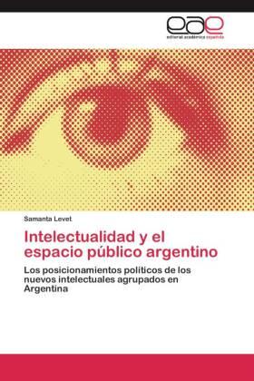 Intelectualidad y el espacio público argentino - Los posicionamientos políticos de los nuevos intelectuales agrupados en Argentina - Levet, Samanta