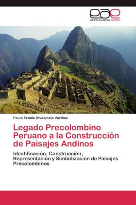 Legado Precolombino Peruano a la Construcción de Paisajes Andinos - Identificación, Construcción, Representación y Simbolización de Paisajes Precolombinos
