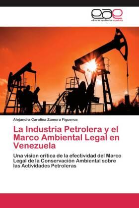 La Industria Petrolera y el Marco Ambiental Legal en Venezuela - Una vision crítica de la efectividad del Marco Legal de la Conservación Ambiental sobre las Actividades Petroleras