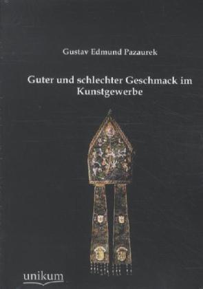 Guter und schlechter Geschmack im Kunstgewerbe - Pazaurek, Gustav E.