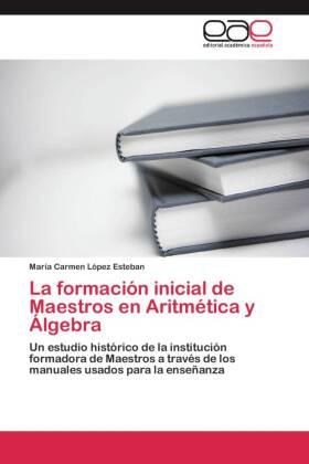 La formación inicial de Maestros en Aritmética y Álgebra - Un estudio histórico de la institución formadora de Maestros a través de los manuales usados para la enseñanza - López Esteban, María Carmen