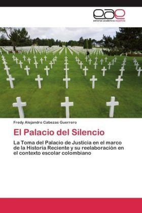 El Palacio del Silencio - La Toma del Palacio de Justicia en el marco de la Historia Reciente y su reelaboración en el contexto escolar colombiano - Cabezas Guerrero, Fredy Alejandro