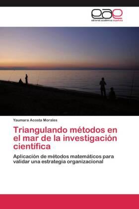 Triangulando métodos en el mar de la investigación científica - Aplicación de métodos matemáticos para validar una estrategia organizacional - Acosta Morales, Yaumara