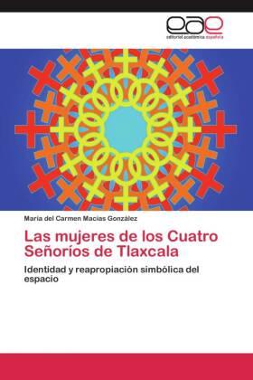 Las mujeres de los Cuatro Señoríos de Tlaxcala - Identidad y reapropiación simbólica del espacio - Macías González, María del Carmen