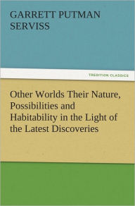 Other Worlds Their Nature, Possibilities and Habitability in the Light of the Latest Discoveries - Garrett Putman Serviss