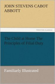 The Child at Home The Principles of Filial Duty, Familiarly Illustrated - John S. C. Abbott