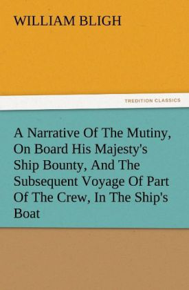 A Narrative Of The Mutiny, On Board His Majesty´s Ship Bounty, And The Subsequent Voyage Of Part Of The Crew, In The Ship´s Boat als Buch von Will... - TREDITION CLASSICS