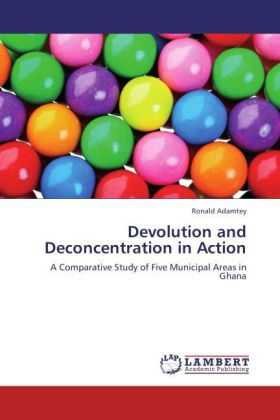 Devolution and Deconcentration in Action - A Comparative Study of Five Municipal Areas in Ghana - Adamtey, Ronald