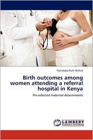 Birth outcomes among women attending a referral hospital in Kenya - Namaloba Ruth Wafula