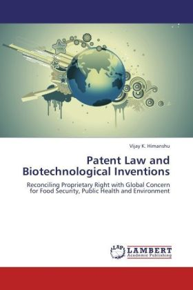 Patent Law and Biotechnological Inventions - Reconciling Proprietary Right with Global Concern for Food Security, Public Health and Environment