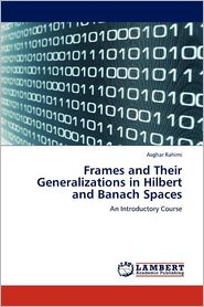 Frames And Their Generalizations In Hilbert And Banach Spaces - Asghar Rahimi
