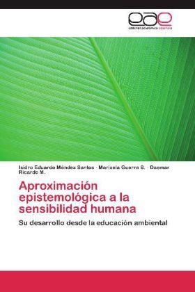 Aproximación epistemológica a la sensibilidad humana - Su desarrollo desde la educación ambiental - Méndez Santos, Isidro Eduardo / Guerra S., Marisela / Ricardo M., Daemar