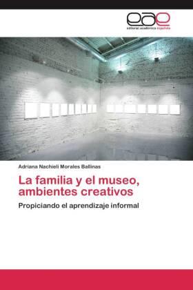 La familia y el museo, ambientes creativos - Propiciando el aprendizaje informal - Morales Ballinas, Adriana Nachieli