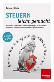 Steuern leicht gemacht: Praktisches Handbuch für alle Steuerpflichtigen in der Schweiz - Angestellte, Selbständigerwerbende und Eigenheimbesitzer