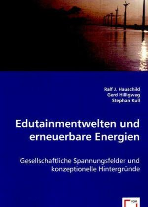 Edutainmentwelten und erneuerbare Energien - Gesellschaftliche Spannungsfelder und konzeptionelle Hintergründe - Hauschild, Ralf J. / Hilligweg, Gerd / Kull, Stephan