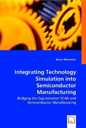 Integrating Technology Simulation into Semiconductor Manufacturing - Bridging the Gap between TCAD and Semiconductor Manufacturing - Minixhofer, Rainer