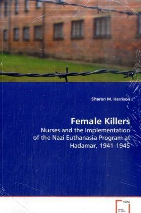 Female Killers - Nurses and the Implementation of the Nazi Euthanasia Program at Hadamar, 1941-1945 - Harrison, Sharon M.