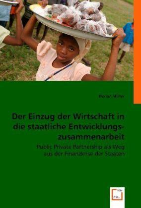 Der Einzug der Wirtschaft in die staatliche Entwicklungszusammenarbeit - Public Private Partnership als Weg aus der Finanzkrise der Staaten? - Müller, Florian