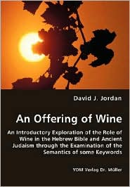 An Offering of Wine - an Introductory Exploration of the Role of Wine in the Hebrew Bible and Ancient Judaism Through the Examination of the Semantics - David J. Jordan