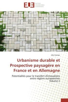 Urbanisme durable et Prospective paysagére en France et en Allemagne - Potentialités pour le transfert d'innovations entre régions européennes Volume 2