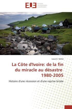 La Côte d'Ivoire: de la fin du miracle au désastre 1980-2005 - Histoire d'une récession et d'une reprise brisée - Settie, Louis E.
