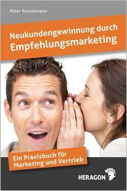 Neukundengewinnung durch Empfehlungsmarketing: Ein Praxisbuch für Marketing und Vertrieb