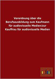 Verordnung Uber Die Berufsausbildung Zum Kaufmann Fur Audiovisuelle Medien/Zur Kauffrau Fur Audiovisuelle Medien - Outlook Verlag (Editor)