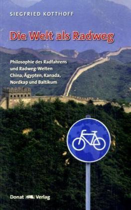 Die Welt als Radweg - Philosophie des Radfahrens und Radweg-Welten China, Ägypten, Kanada, Nordkap und Baltikum - Kotthoff, Siegfried
