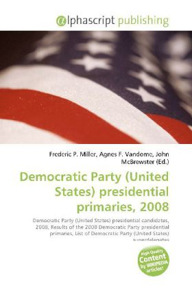 Democratic Party (United States) presidential primaries, 2008 - Miller, Frederic P. (Hrsg.) / Vandome, Agnes F. (Hrsg.) / McBrewster, John (Hrsg.)