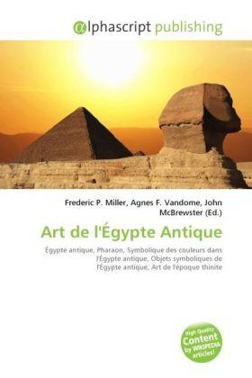 Art de l'Égypte Antique - Miller, Frederic P. (Hrsg.) / Vandome, Agnes F. (Hrsg.) / McBrewster, John (Hrsg.)