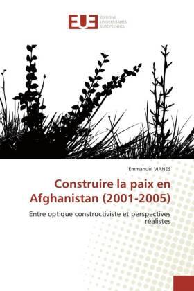 Construire la paix en Afghanistan (2001-2005) - Entre optique constructiviste et perspectives réalistes - Vianes, Emmanuel
