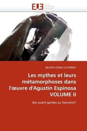 Les mythes et leurs métamorphoses dans l' uvre d'Agustín Espinosa. Vol.2 - des avant-gardes au fascisme? - Gómez Gutiérrez, Beatriz